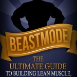 BEASTMODE – Build Lean Mass, Get Shredded.. the No BS Approach!