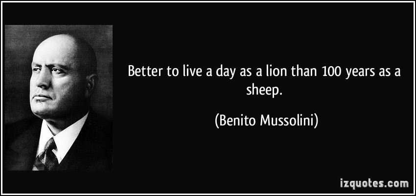 quote-better-to-live-a-day-as-a-lion-than-100-years-as-a-sheep-benito-mussolini-255148
