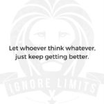 Let whoever think whatever, just keep getting better.